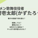 中村壱太郎(かずたろう)結婚や子供は?趣味がすごい!身長や学歴も調査