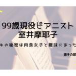 徹子の部屋、99歳ピアニスト室井摩耶子(むろいまやこ)の肉食女子生活と趣味がすごい!