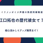 結婚?声優・江口拓也の歴代彼女や身長、キャラまとめ.絵の才能を活かしグッズ販売も!