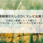 高樹澪(たかきみお)の子供は?高樹沙耶とは姉妹?大病後の現在のセレブ生活を調査してみた。