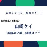 山崎ケイ(相席スタート)の両親や兄弟、結婚や子供は?高学歴は本当か。Wiki風プロフィール