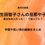 生田智子の学歴や家族(旦那や子供)を調査。若い頃の画像がすごい!徹子の部屋
