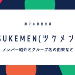 TSUKEMEN(ツケメン)メンバーの本名や出身、経歴やグループ名の由来などWiki風プロフィール