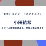オダウエダ小田結希の身長が気になる!年齢や出身高校、大学などの学歴や経歴まとめ
